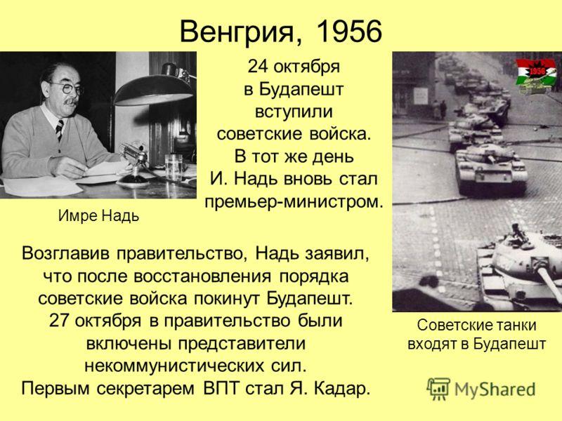Венгрия, 1956 24 октября в Будапешт вступили советские войска. В тот же день И. Надь вновь стал премьер-министром. Советские танки входят в Будапешт Имре Надь Возглавив правительство, Надь заявил, что после восстановления порядка советские войска пок