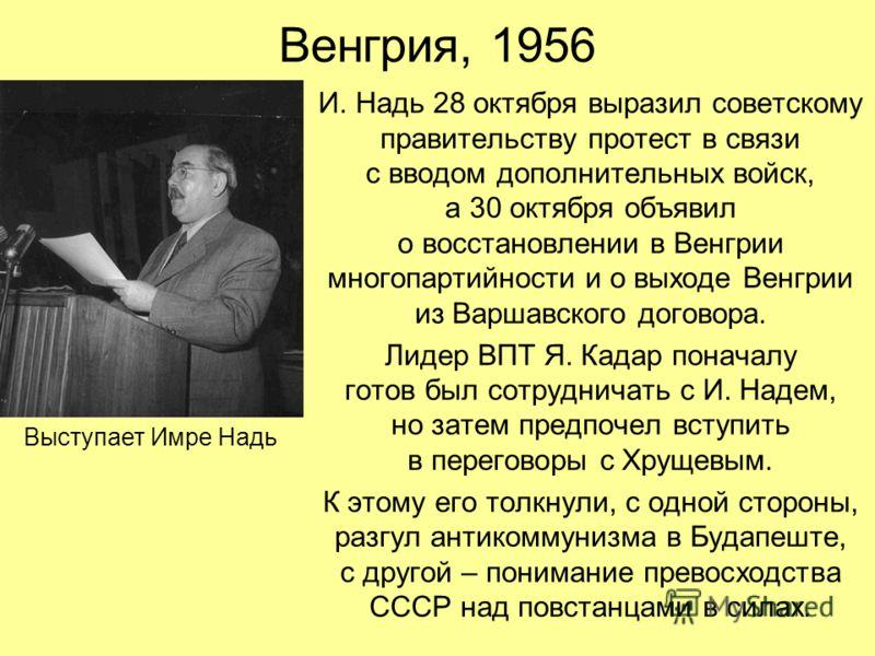 Венгрия, 1956 И. Надь 28 октября выразил советскому правительству протест в связи с вводом дополнительных войск, а 30 октября объявил о восстановлении в Венгрии многопартийности и о выходе Венгрии из Варшавского договора. Лидер ВПТ Я. Кадар поначалу