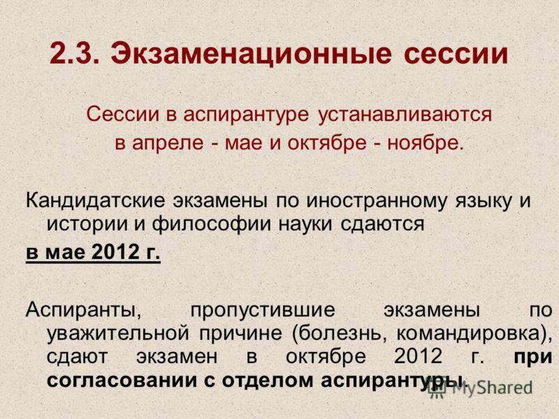 2.3. Экзаменационные сессии Сессии в аспирантуре устанавливаются в апреле - мае и октябре - ноябре. Кандидатские экзамены по иностранному языку и истории и философии науки сдаются в мае 2012 г. Аспиранты, пропустившие экзамены по уважительной причине