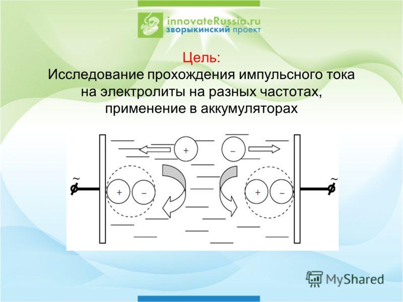 Цель: Исследование прохождения импульсного тока на электролиты на разных частотах, применение в аккумуляторах