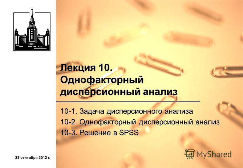 22 сентября 2012 г.22 сентября 2012 г.22 сентября 2012 г.22 сентября 2012 г. Лекция 10. Однофакторный дисперсионный анализ 10-1. Задача дисперсионного анализа 10-2. Однофакторный дисперсионный анализ 10-3. Решение в SPSS