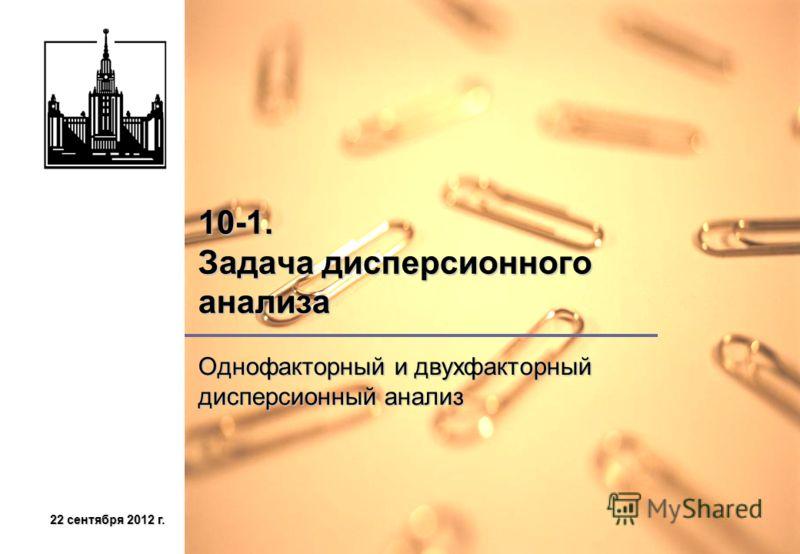 22 сентября 2012 г.22 сентября 2012 г.22 сентября 2012 г.22 сентября 2012 г. 10-1. Задача дисперсионного анализа Однофакторный и двухфакторный дисперсионный анализ