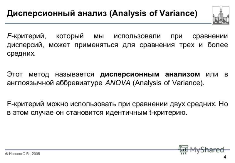 4 Иванов О.В., 2005 Дисперсионный анализ (Analysis of Variance) F-критерий, который мы использовали при сравнении дисперсий, может применяться для сравнения трех и более средних. Этот метод называется дисперсионным анализом или в англоязычной аббреви