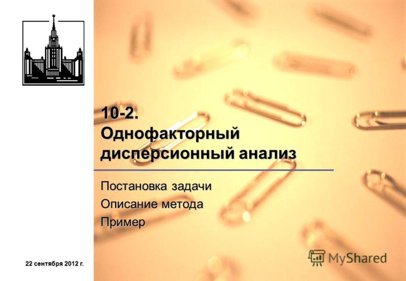 22 сентября 2012 г.22 сентября 2012 г.22 сентября 2012 г.22 сентября 2012 г. 10-2. Однофакторный дисперсионный анализ Постановка задачи Описание метода Пример