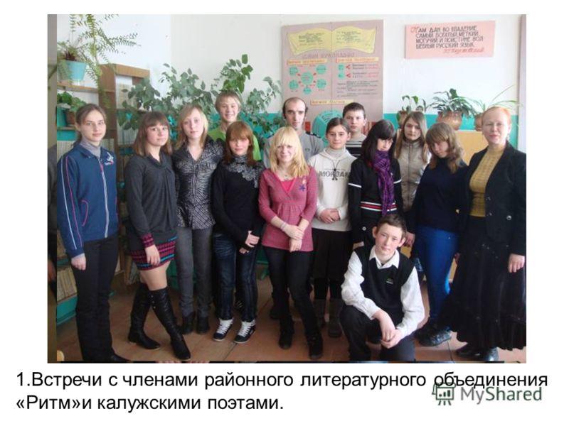 1.Встречи с членами районного литературного объединения «Ритм»и калужскими поэтами.