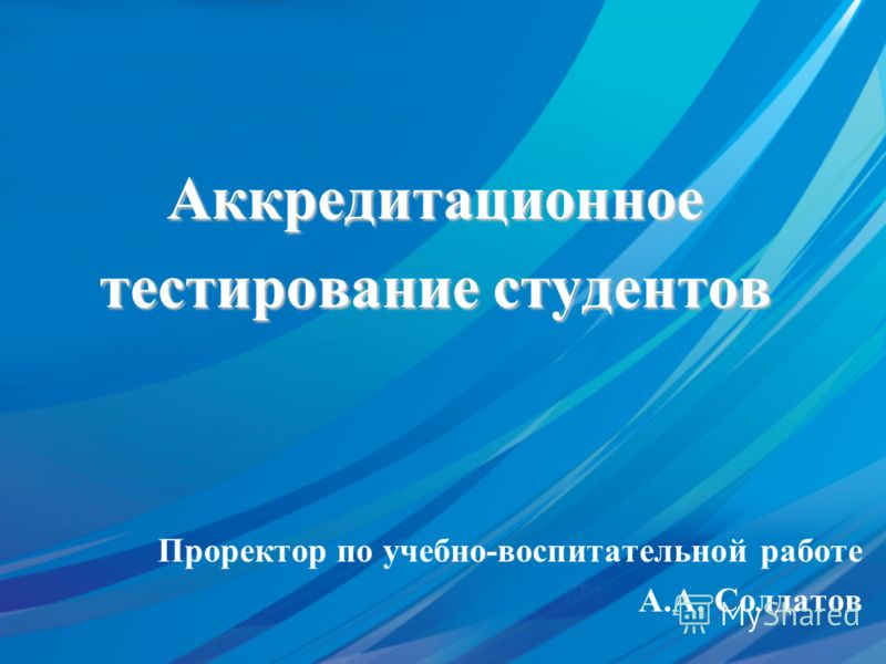 Аккредитационное тестирование студентов Проректор по учебно-воспитательной работе А.А. Солдатов