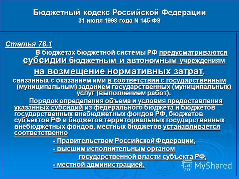 Бюджетный кодекс Российской Федерации 31 июля 1998 года N 145-ФЗ Статья 78.1 В бюджетах бюджетной системы РФ предусматриваются субсидии бюджетным и автономным учреждениям на возмещение нормативных затрат, связанных с оказанием ими в соответствии с го