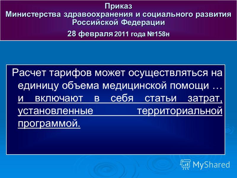 Расчет тарифов может осуществляться на единицу объема медицинской помощи … и включают в себя статьи затрат, установленные территориальной программой. Приказ Министерства здравоохранения и социального развития Российской Федерации 28 февраля 2011 года