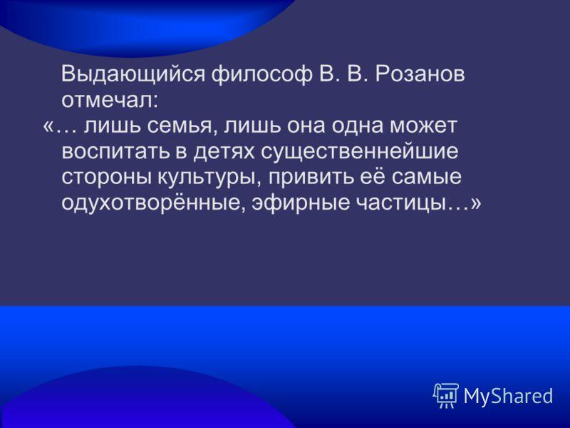 Выдающийся философ В. В. Розанов отмечал: «… лишь семья, лишь она одна может воспитать в детях существеннейшие стороны культуры, привить её самые одухотворённые, эфирные частицы…»