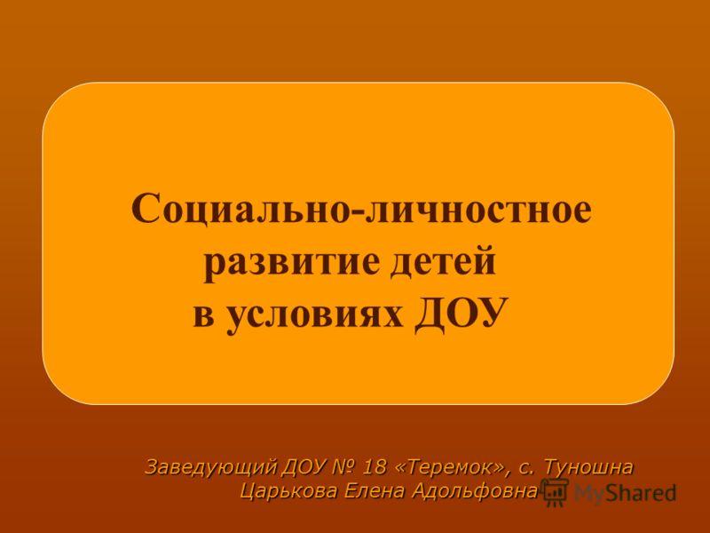 Заведующий ДОУ 18 «Теремок», с. Туношна Царькова Елена Адольфовна Социально-личностное развитие детей в условиях ДОУ