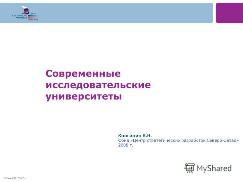 www.csr-nw.ru Современные исследовательские университеты Княгинин В.Н. Фонд «Центр стратегических разработок Северо-Запад» 2008 г.