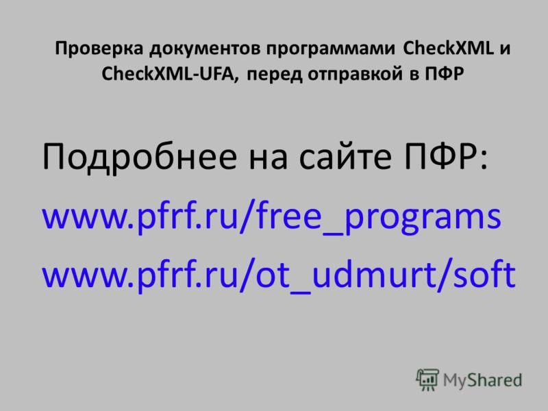 Подробнее на сайте ПФР: www.pfrf.ru/free_programs www.pfrf.ru/ot_udmurt/soft Проверка документов программами CheckXML и CheckXML-UFA, перед отправкой в ПФР