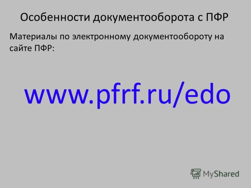 Особенности документооборота с ПФР Материалы по электронному документообороту на сайте ПФР: www.pfrf.ru/edo