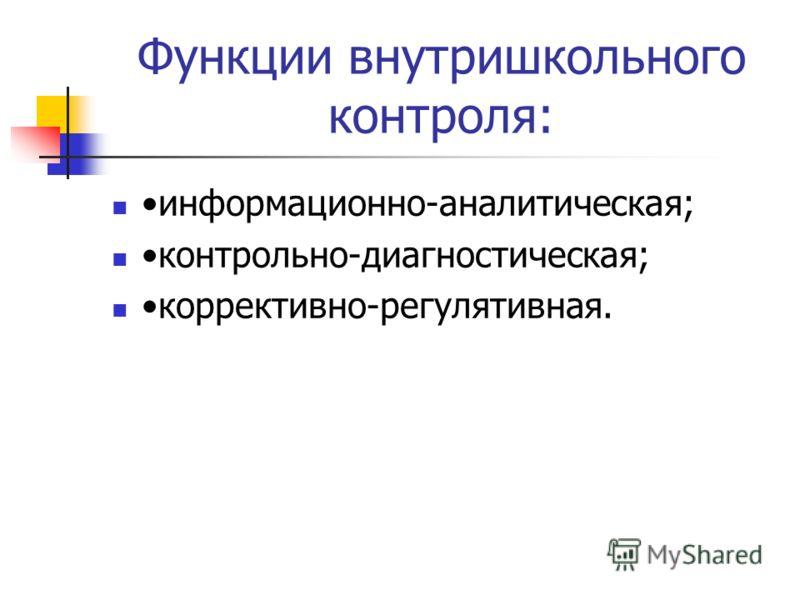 Функции внутришкольного контроля: информационно-аналитическая; контрольно-диагностическая; коррективно-регулятивная.