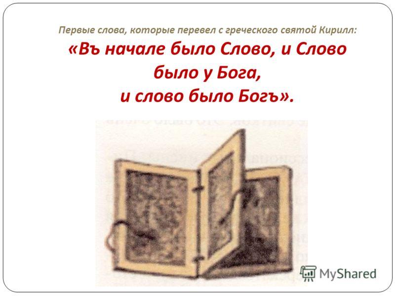 Первые слова, которые перевел с греческого святой Кирилл : « Въ начале было Слово, и Слово было у Бога, и слово было Богъ ».