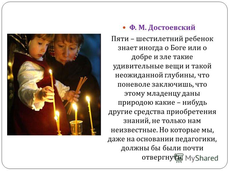 Ф. М. Достоевский Пяти – шестилетний ребенок знает иногда о Боге или о добре и зле такие удивительные вещи и такой неожиданной глубины, что поневоле заключишь, что этому младенцу даны природою какие – нибудь другие средства приобретения знаний, не то