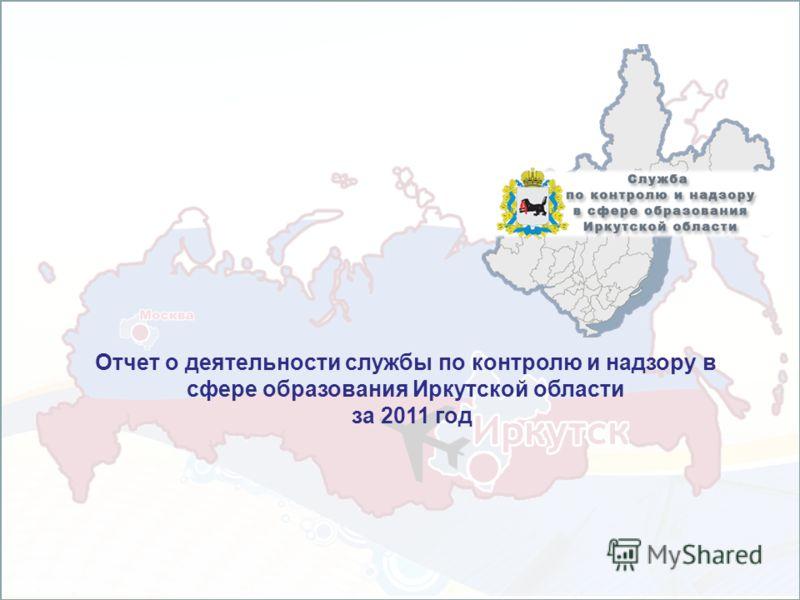 Отчет о деятельности службы по контролю и надзору в сфере образования Иркутской области за 2011 год