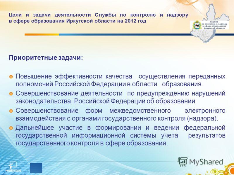 Цели и задачи деятельности Службы по контролю и надзору в сфере образования Иркутской области на 2012 год Приоритетные задачи: Повышение эффективности качества осуществления переданных полномочий Российской Федерации в области образования. Совершенст
