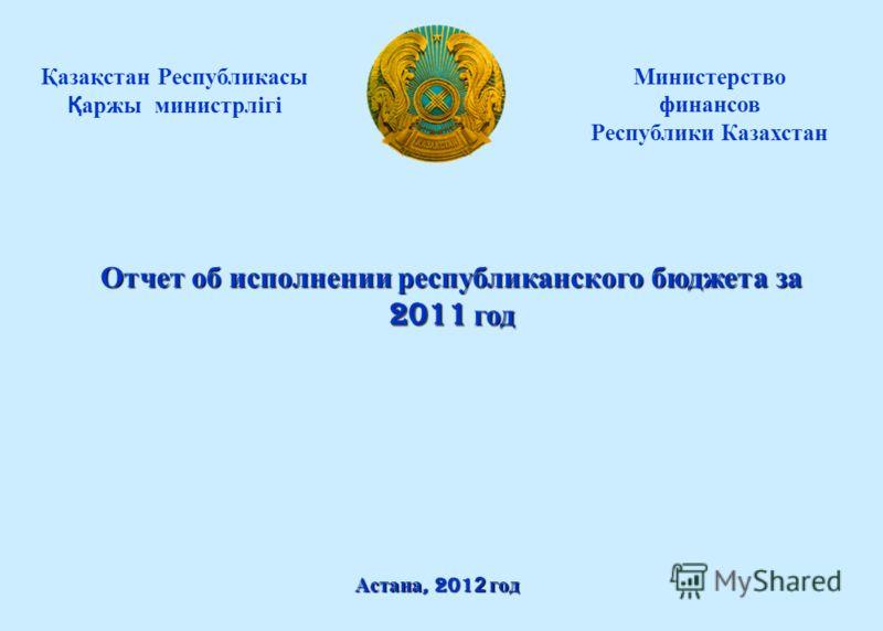 Астана, 201 2 год Министерство финансов Республики Казахстан Қазақстан Республикасы Қаржы министрлігі Отчет об исполнении республиканского бюджета за 2011 год