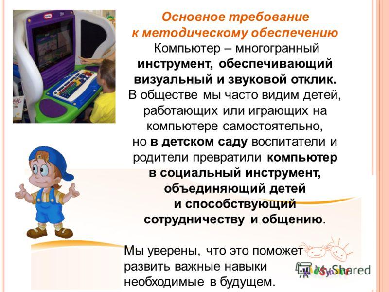 Основное требование к методическому обеспечению Компьютер – многогранный инструмент, обеспечивающий визуальный и звуковой отклик. В обществе мы часто видим детей, работающих или играющих на компьютере самостоятельно, но в детском саду воспитатели и р