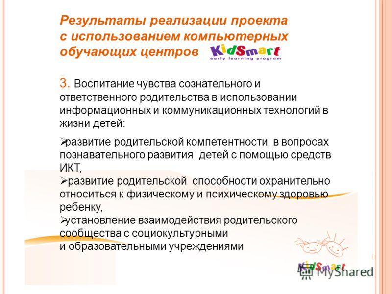 Результаты реализации проекта с использованием компьютерных обучающих центров 3. Воспитание чувства сознательного и ответственного родительства в использовании информационных и коммуникационных технологий в жизни детей: развитие родительской компетен