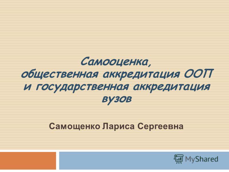 Самооценка, общественная аккредитация ООП и государственная аккредитация вузов Самощенко Лариса Сергеевна