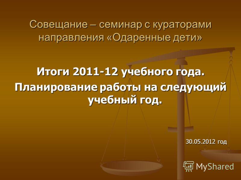 Совещание – семинар с кураторами направления «Одаренные дети» Итоги 2011-12 учебного года. Планирование работы на следующий учебный год. 30.05.2012 год
