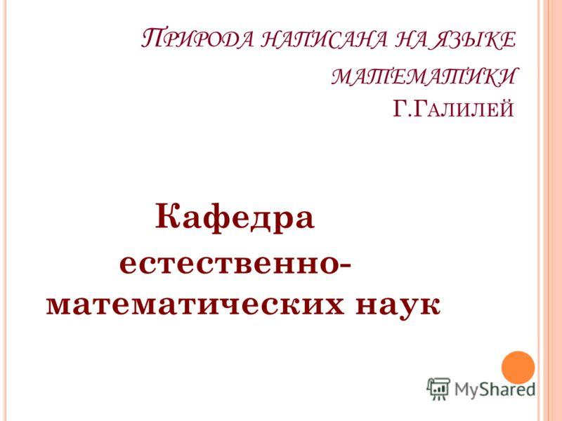 П РИРОДА НАПИСАНА НА ЯЗЫКЕ МАТЕМАТИКИ Г.Г АЛИЛЕЙ Кафедра естественно- математических наук
