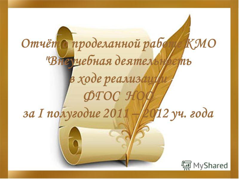 Отчёт о проделанной работе КМО Внеучебная деятельность в ходе реализации ФГОС НОО за I полугодие 2011 – 2012 уч. года