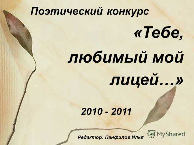 Поэтический конкурс «Тебе, любимый мой лицей…» 2010 - 2011 Редактор: Панфилов Илья
