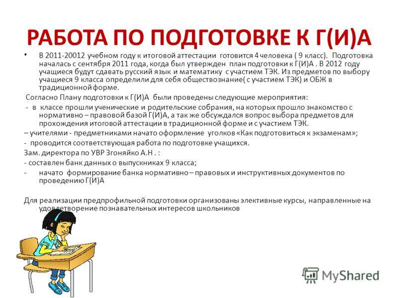 РАБОТА ПО ПОДГОТОВКЕ К Г(И)А В 2011-20012 учебном году к итоговой аттестации готовится 4 человека ( 9 класс). Подготовка началась с сентября 2011 года, когда был утвержден план подготовки к Г(И)А. В 2012 году учащиеся будут сдавать русский язык и мат