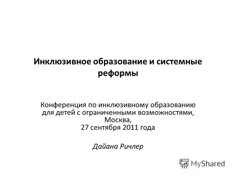 Инклюзивное образование и системные реформы Конференция по инклюзивному образованию для детей с ограниченными возможностями, Москва, 27 сентября 2011 года Дайана Ричлер