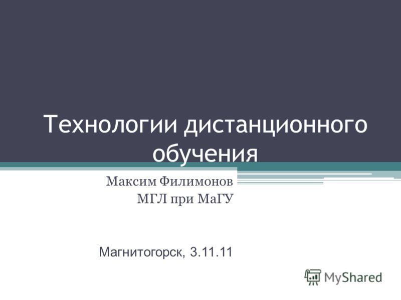 Технологии дистанционного обучения Максим Филимонов МГЛ при МаГУ Магнитогорск, 3.11.11