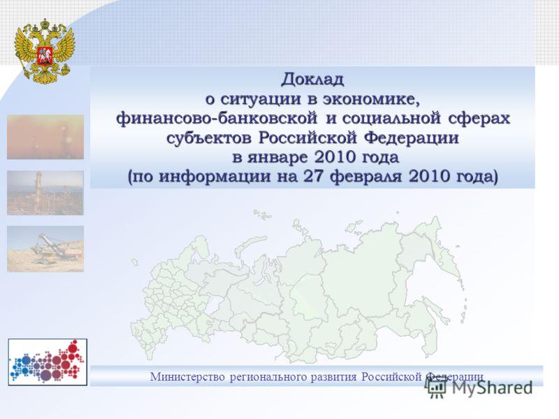 Министерство регионального развития Российской Федерации Доклад о ситуации в экономике, финансово-банковской и социальной сферах субъектов Российской Федерации в январе 2010 года (по информации на 27 февраля 2010 года)
