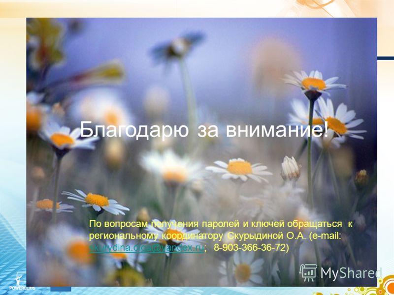Благодарю за внимание! По вопросам получения паролей и ключей обращаться к региональному координатору Скурыдиной О.А. (e-mail: skurydina.olga@yandex.ru; 8-903-366-36-72) skurydina.olga@yandex.ru