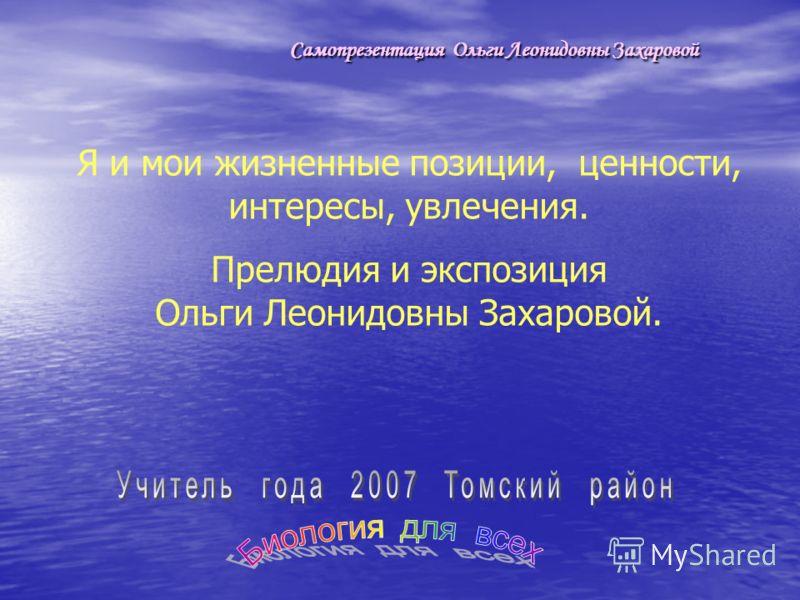 Самопрезентация Ольги Леонидовны Захаровой Я и мои жизненные позиции, ценности, интересы, увлечения. Прелюдия и экспозиция Ольги Леонидовны Захаровой.