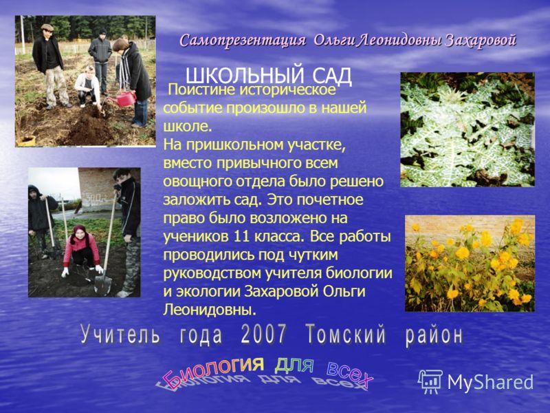 Самопрезентация Ольги Леонидовны Захаровой ШКОЛЬНЫЙ САД Поистине историческое событие произошло в нашей школе. На пришкольном участке, вместо привычного всем овощного отдела было решено заложить сад. Это почетное право было возложено на учеников 11 к