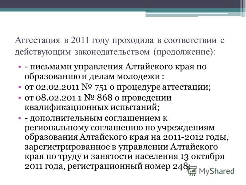 Аттестация в 2011 году проходила в соответствии с действующим законодательством (продолжение): - письмами управления Алтайского края по образованию и делам молодежи : от 02.02.2011 751 о процедуре аттестации; от 08.02.201 1 868 о проведении квалифика