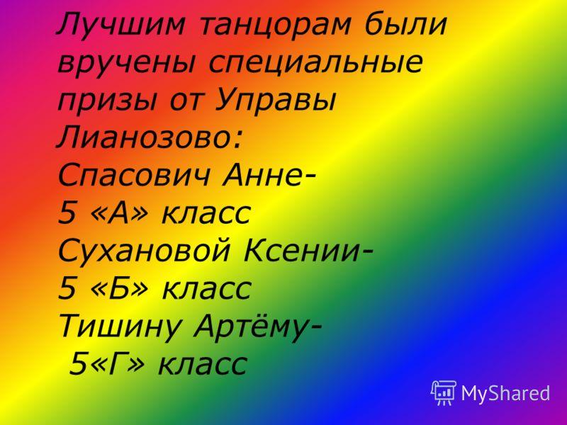 Лучшим танцорам были вручены специальные призы от Управы Лианозово: Спасович Анне- 5 «А» класс Сухановой Ксении- 5 «Б» класс Тишину Артёму- 5«Г» класс