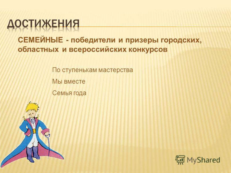 СЕМЕЙНЫЕ - победители и призеры городских, областных и всероссийских конкурсов По ступенькам мастерства Мы вместе Семья года