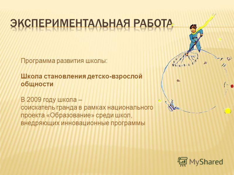 Программа развития школы: Школа становления детско-взрослой общности В 2009 году школа – соискатель гранда в рамках национального проекта «Образование» среди школ, внедряющих инновационные программы