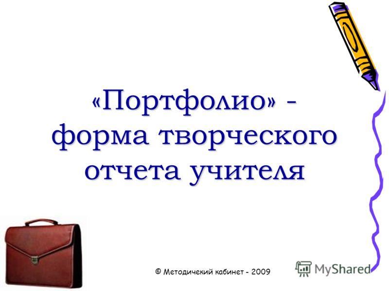 © Методичекий кабинет - 2009 «Портфолио» - форма творческого отчета учителя «Портфолио» - форма творческого отчета учителя
