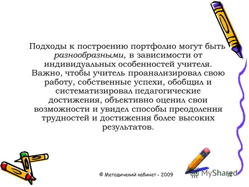 © Методичекий кабинет - 200912 Подходы к построению портфолио могут быть разнообразными, в зависимости от индивидуальных особенностей учителя. Важно, чтобы учитель проанализировал свою работу, собственные успехи, обобщил и систематизировал педагогиче