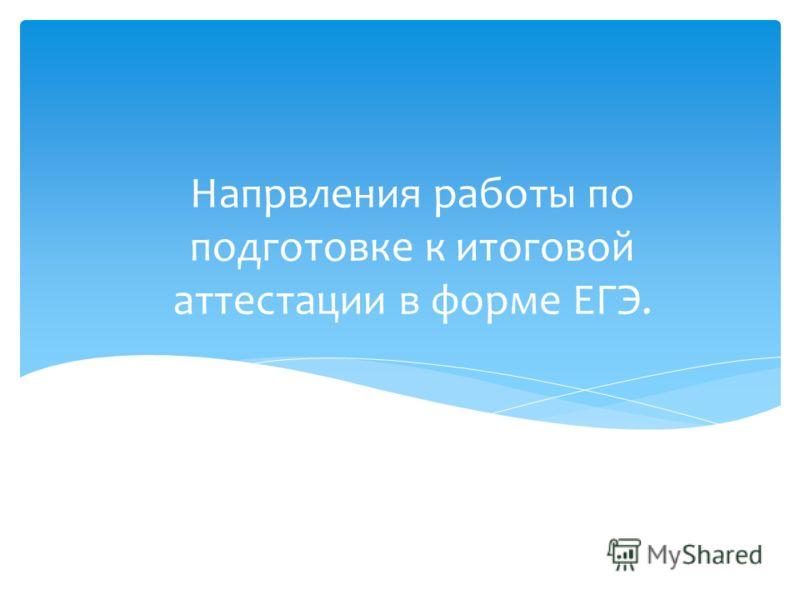Напрвления работы по подготовке к итоговой аттестации в форме ЕГЭ.