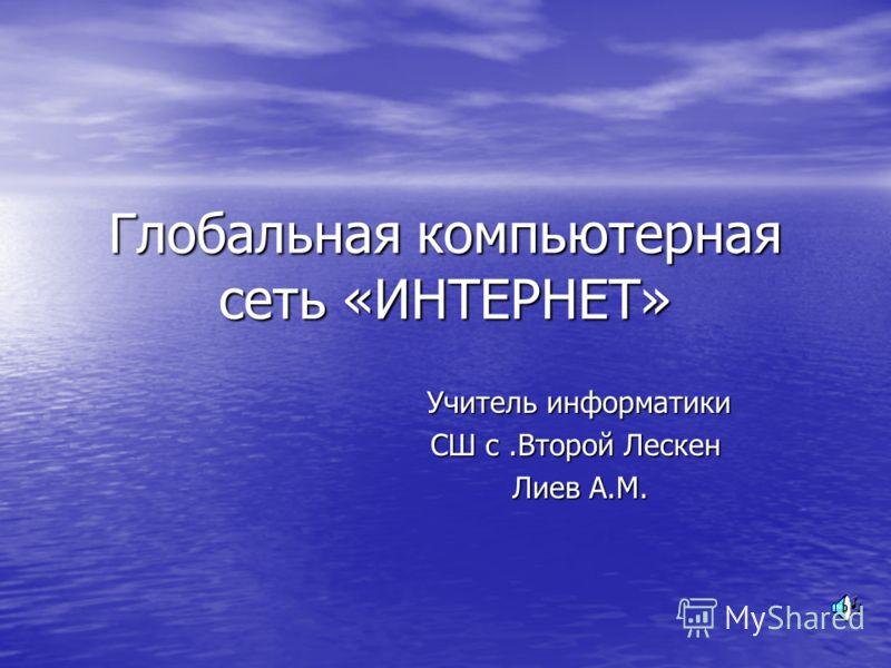 Глобальная компьютерная сеть «ИНТЕРНЕТ» Учитель информатики СШ с.Второй Лескен СШ с.Второй Лескен Лиев А.М. Лиев А.М.
