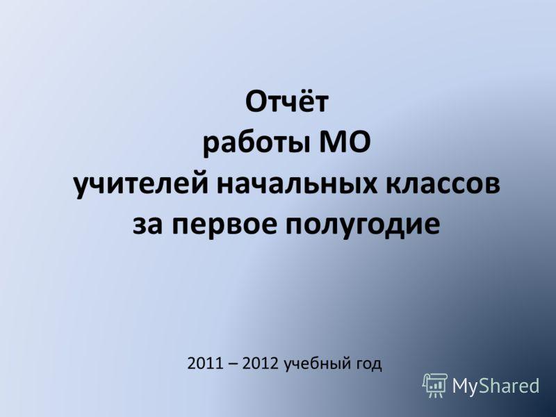 Отчёт работы МО учителей начальных классов за первое полугодие 2011 – 2012 учебный год
