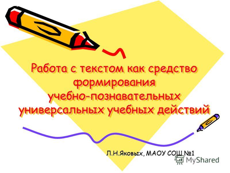 Работа с текстом как средство формирования учебно-познавательных универсальных учебных действий Л.Н.Яковых, МАОУ СОШ 1