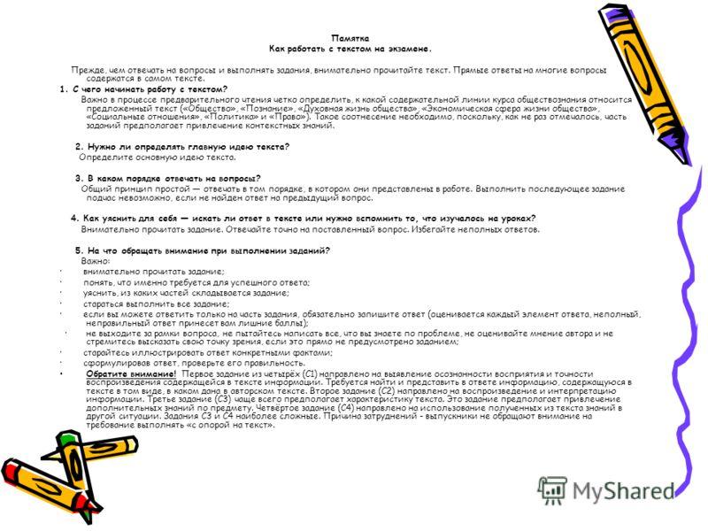 Памятка Как работать с текстом на экзамене. Прежде, чем отвечать на вопросы и выполнять задания, внимательно прочитайте текст. Прямые ответы на многие вопросы содержатся в самом тексте. 1. С чего начинать работу с текстом? Важно в процессе предварите