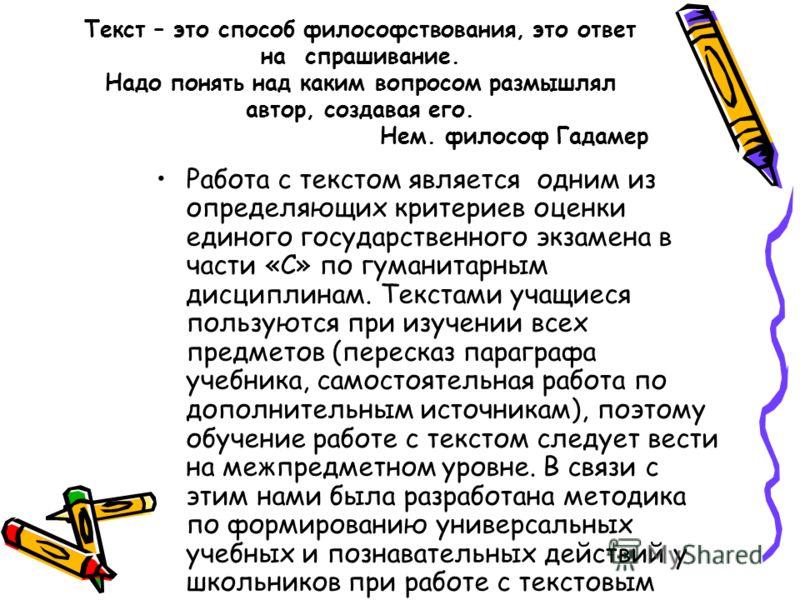 Работа с текстом является одним из определяющих критериев оценки единого государственного экзамена в части «С» по гуманитарным дисциплинам. Текстами учащиеся пользуются при изучении всех предметов (пересказ параграфа учебника, самостоятельная работа