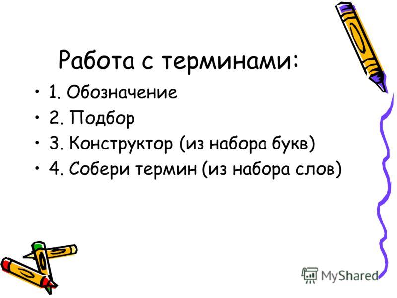 Работа с терминами: 1. Обозначение 2. Подбор 3. Конструктор (из набора букв) 4. Собери термин (из набора слов)